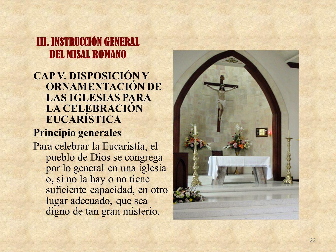 III. INSTRUCCIÓN GENERAL DEL MISAL ROMANO CAP V. DISPOSICIÓN Y ORNAMENTACIÓN DE LAS IGLESIAS PARA LA CELEBRACIÓN EUCARÍSTICA Principio generales Para