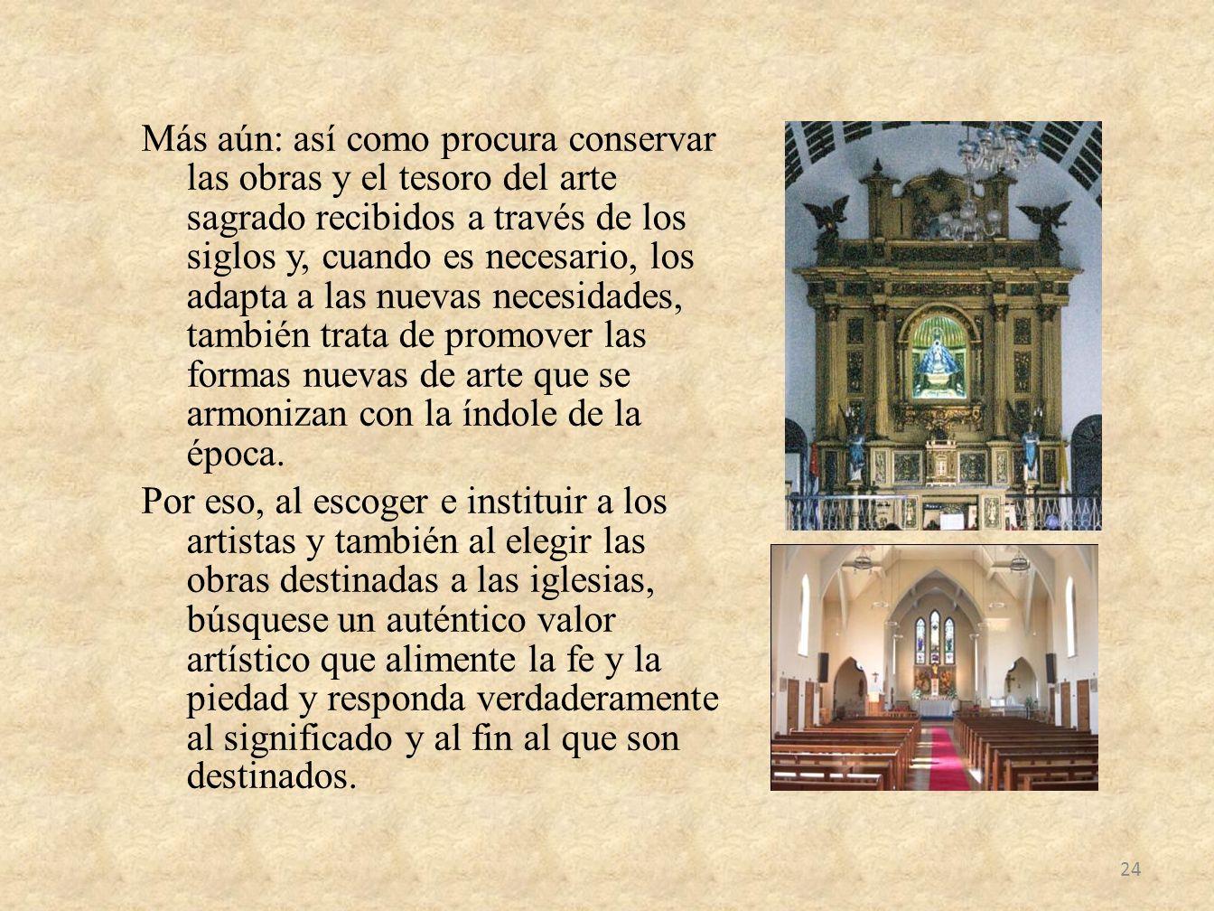 Más aún: así como procura conservar las obras y el tesoro del arte sagrado recibidos a través de los siglos y, cuando es necesario, los adapta a las n
