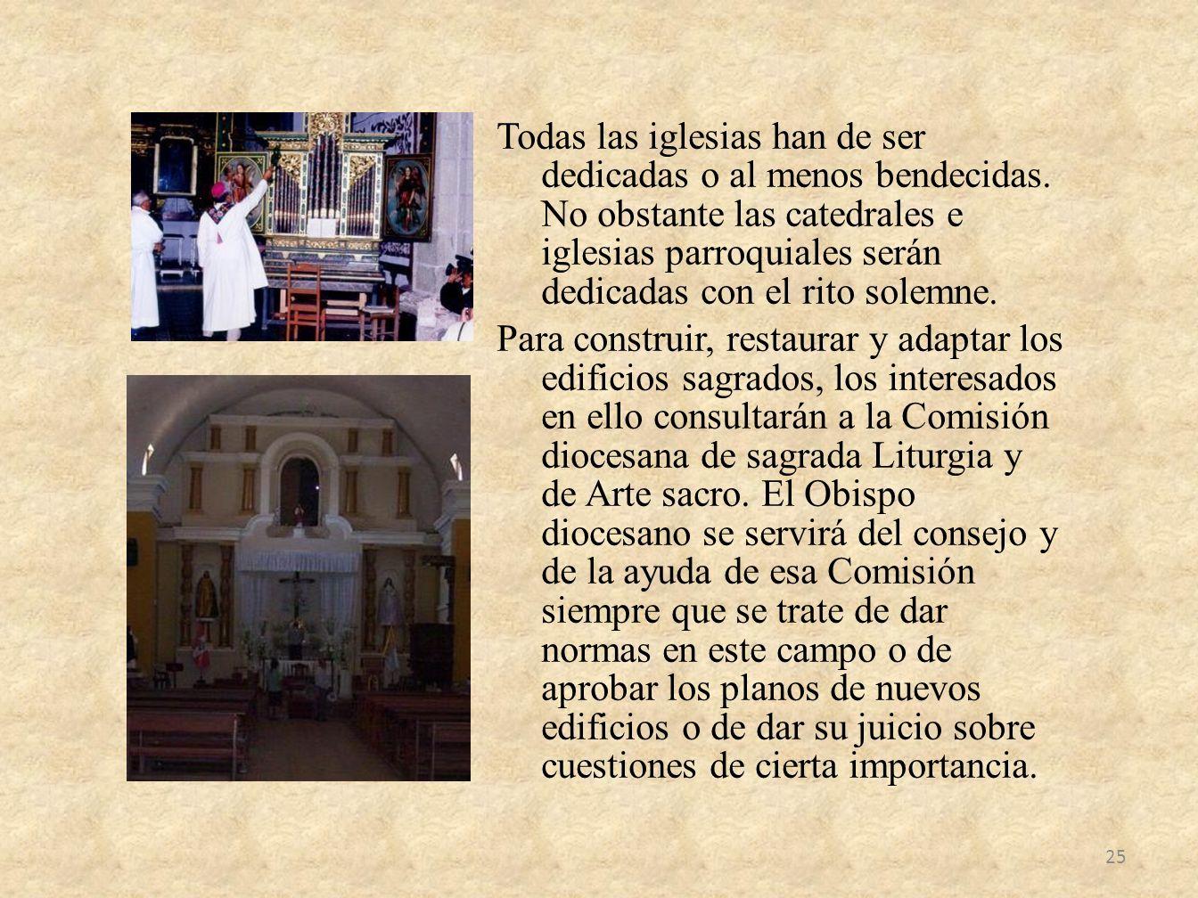 Todas las iglesias han de ser dedicadas o al menos bendecidas. No obstante las catedrales e iglesias parroquiales serán dedicadas con el rito solemne.