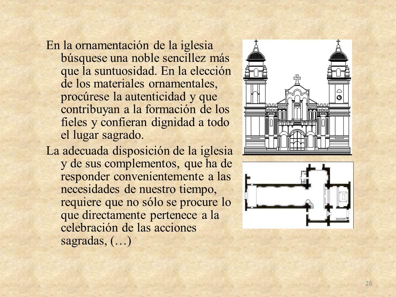 En la ornamentación de la iglesia búsquese una noble sencillez más que la suntuosidad. En la elección de los materiales ornamentales, procúrese la aut