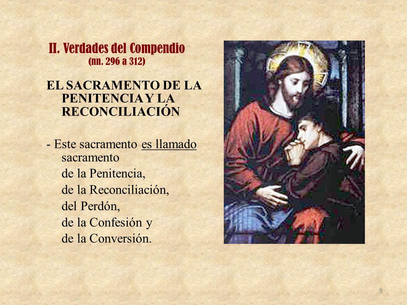 II. Verdades del Compendio (nn. 296 a 312) EL SACRAMENTO DE LA PENITENCIA Y LA RECONCILIACIÓN - Este sacramento es llamado sacramento de la Penitencia