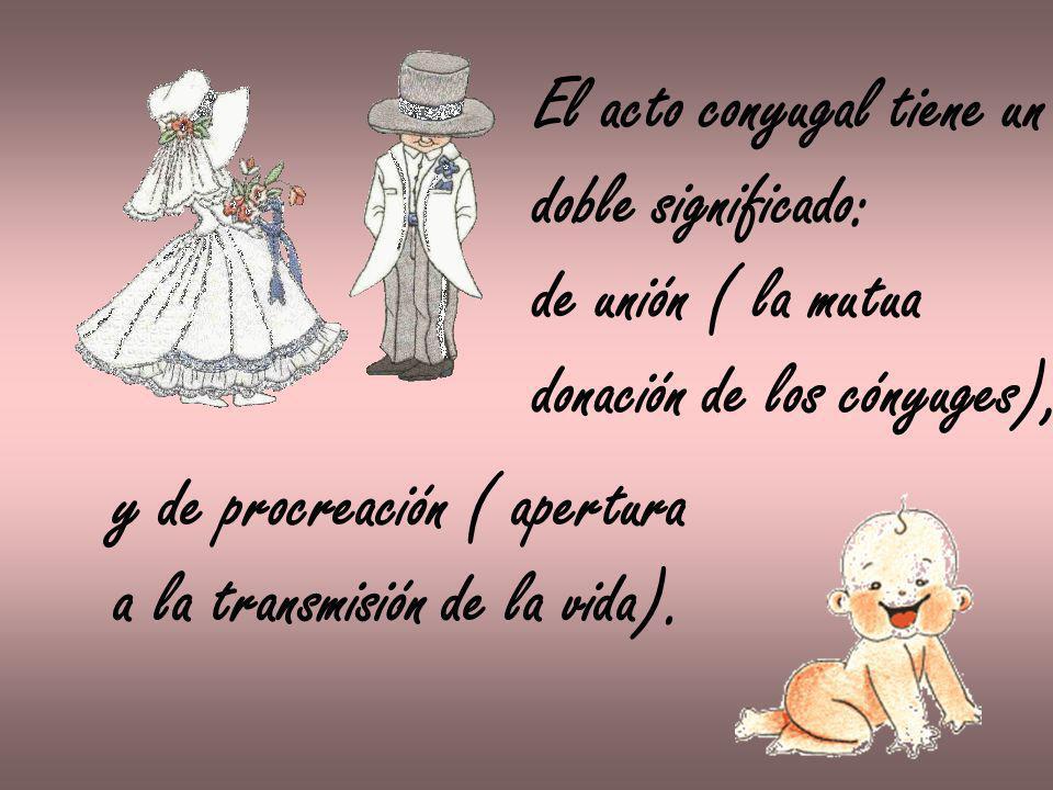 El acto conyugal tiene un doble significado: de unión ( la mutua donación de los cónyuges), y de procreación ( apertura a la transmisión de la vida).