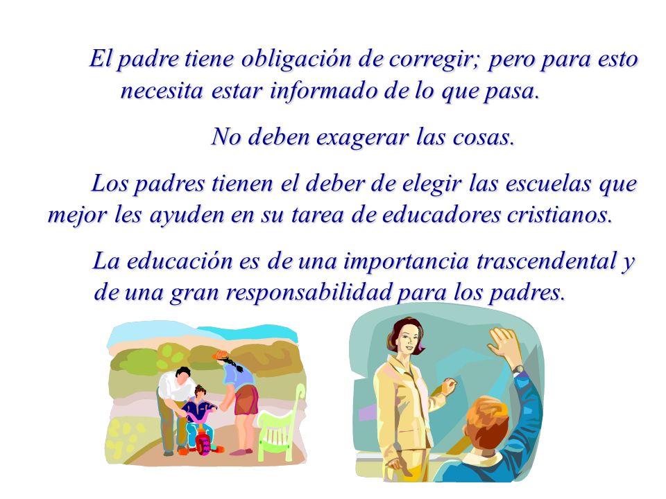 El padre tiene obligación de corregir; pero para esto necesita estar informado de lo que pasa.