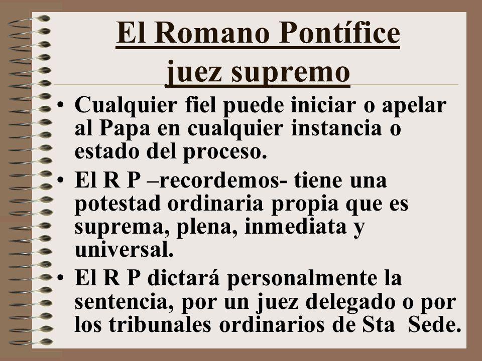 El Romano Pontífice juez supremo Cualquier fiel puede iniciar o apelar al Papa en cualquier instancia o estado del proceso.