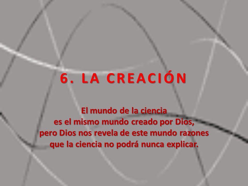 6. LA CREACIÓN El mundo de la ciencia es el mismo mundo creado por Dios, pero Dios nos revela de este mundo razones que la ciencia no podrá nunca expl