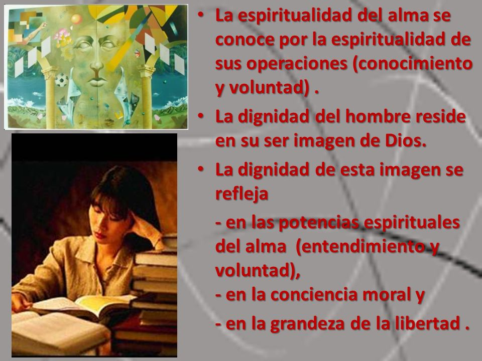 La espiritualidad del alma se conoce por la espiritualidad de sus operaciones (conocimiento y voluntad). La espiritualidad del alma se conoce por la e