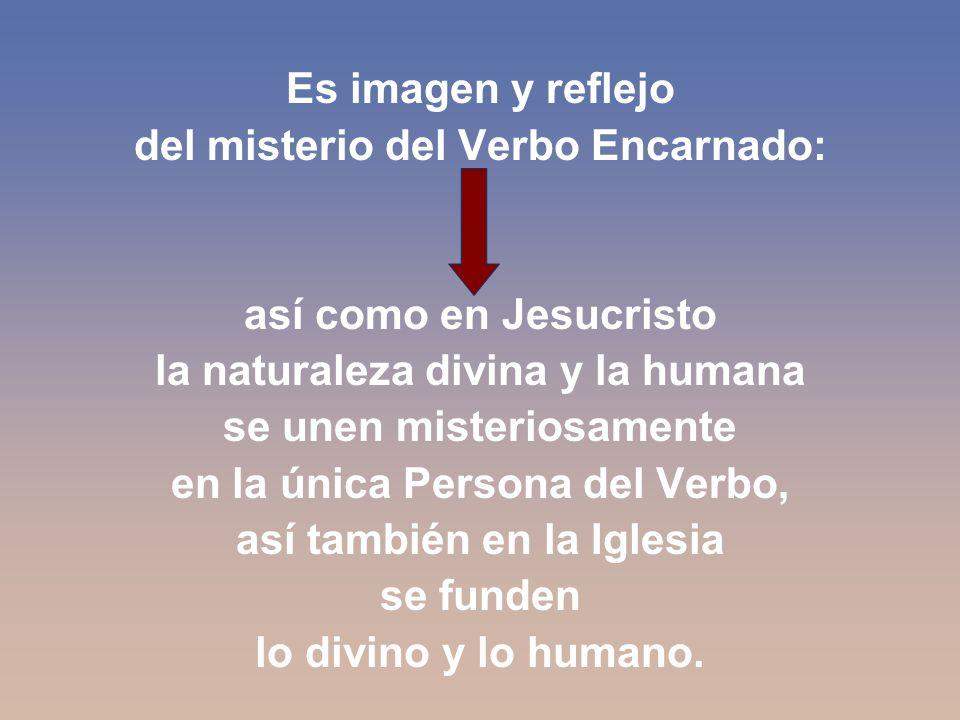 Es imagen y reflejo del misterio del Verbo Encarnado: así como en Jesucristo la naturaleza divina y la humana se unen misteriosamente en la única Persona del Verbo, así también en la Iglesia se funden lo divino y lo humano.