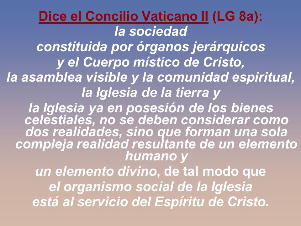 Dice el Concilio Vaticano II (LG 8a): la sociedad constituida por órganos jerárquicos y el Cuerpo místico de Cristo, la asamblea visible y la comunida