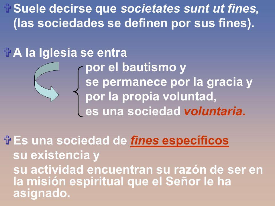Suele decirse que societates sunt ut fines, (las sociedades se definen por sus fines). A la Iglesia se entra por el bautismo y se permanece por la gra