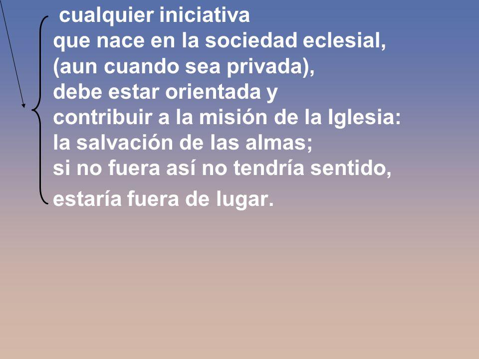 cualquier iniciativa que nace en la sociedad eclesial, (aun cuando sea privada), debe estar orientada y contribuir a la misión de la Iglesia: la salvación de las almas; si no fuera así no tendría sentido, estaría fuera de lugar.