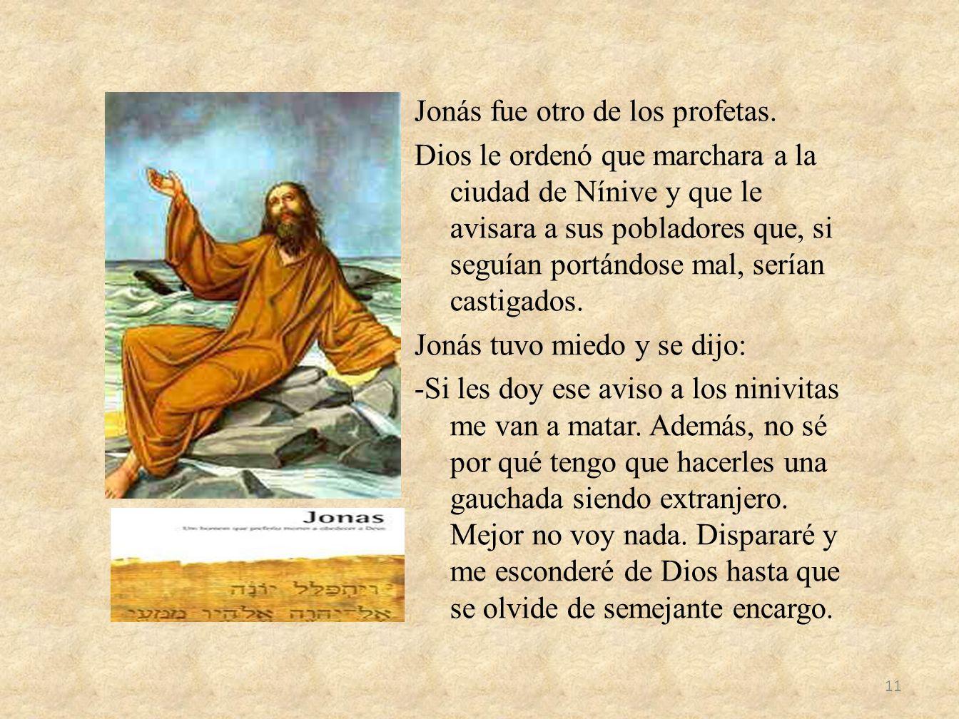 Jonás fue otro de los profetas. Dios le ordenó que marchara a la ciudad de Nínive y que le avisara a sus pobladores que, si seguían portándose mal, se