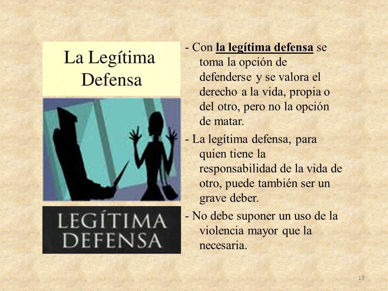- Con la legítima defensa se toma la opción de defenderse y se valora el derecho a la vida, propia o del otro, pero no la opción de matar. - La legíti