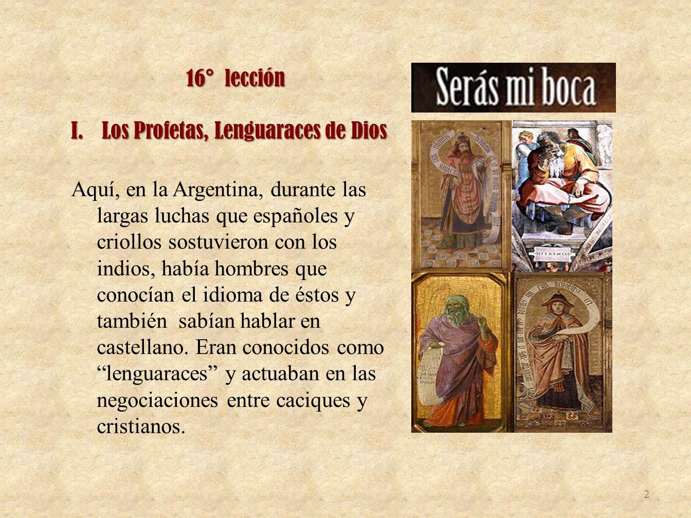 16° lección I.Los Profetas, Lenguaraces de Dios Aquí, en la Argentina, durante las largas luchas que españoles y criollos sostuvieron con los indios,