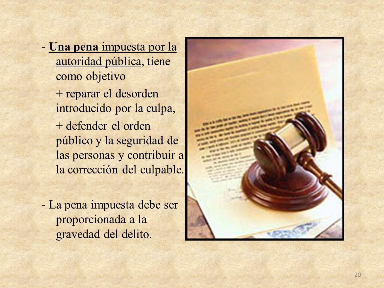- Una pena impuesta por la autoridad pública, tiene como objetivo + reparar el desorden introducido por la culpa, + defender el orden público y la seg