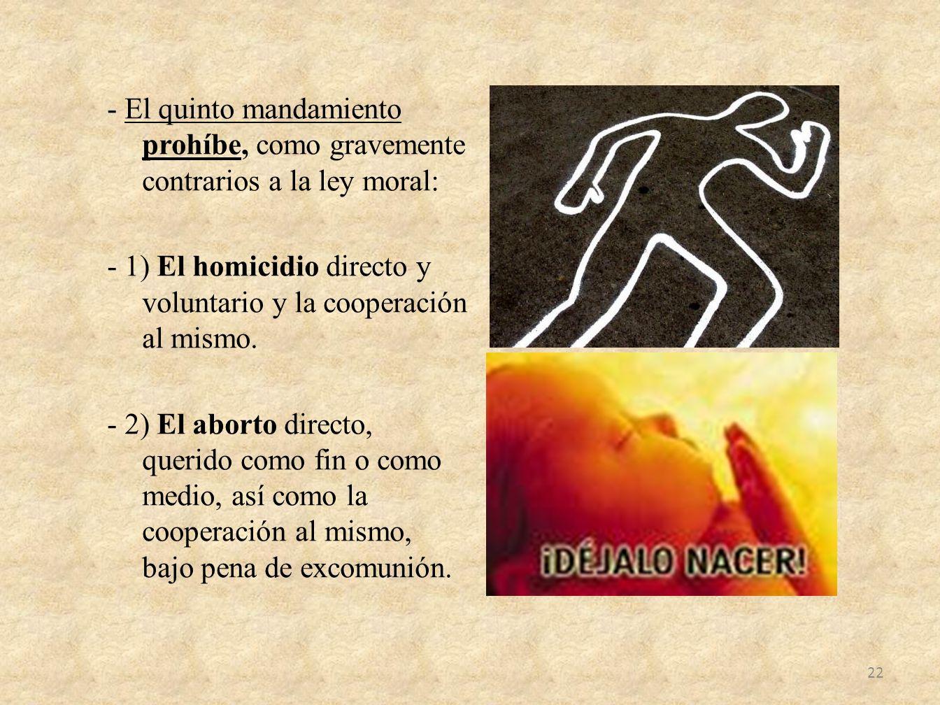 - El quinto mandamiento prohíbe, como gravemente contrarios a la ley moral: - 1) El homicidio directo y voluntario y la cooperación al mismo. - 2) El