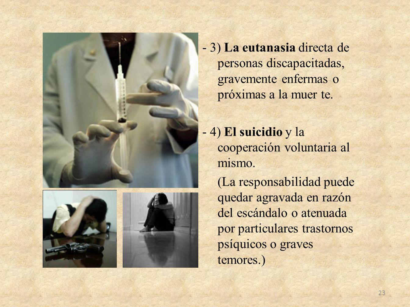 - 3) La eutanasia directa de personas discapacitadas, gravemente enfermas o próximas a la muer te. - 4) El suicidio y la cooperación voluntaria al mis