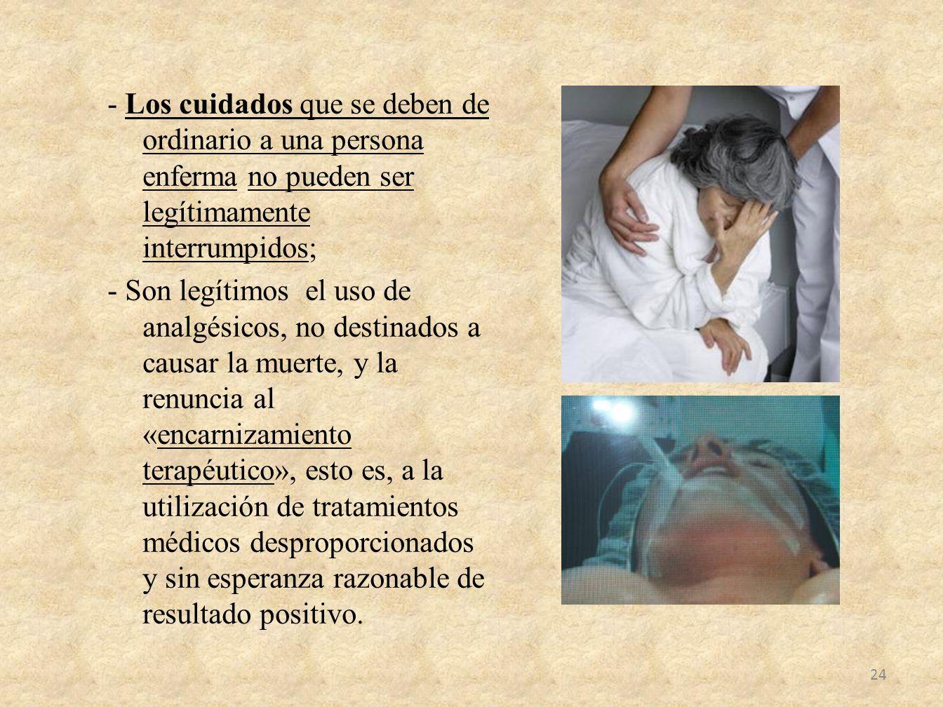 - Los cuidados que se deben de ordinario a una persona enferma no pueden ser legítimamente interrumpidos; - Son legítimos el uso de analgésicos, no de