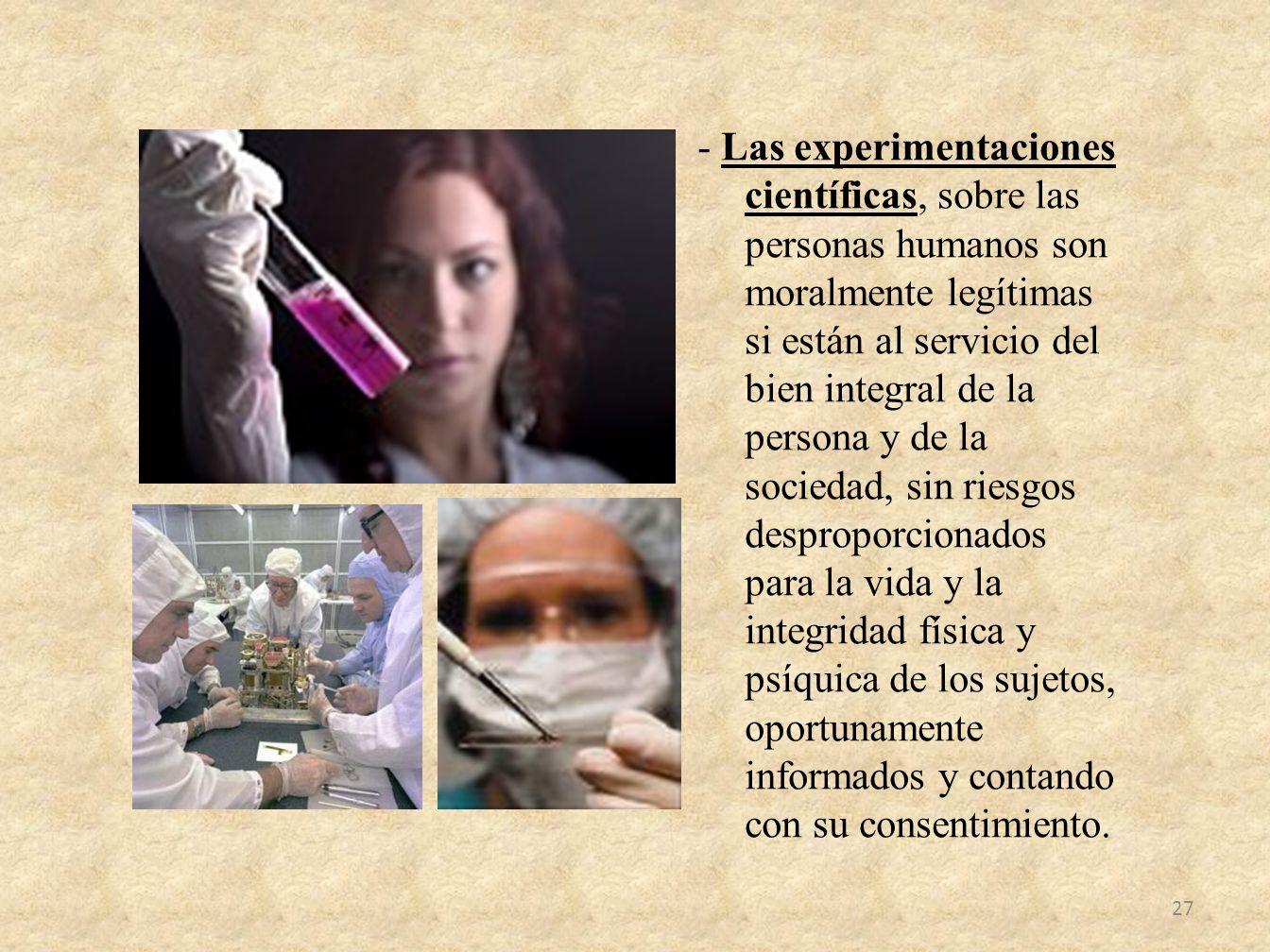 - Las experimentaciones científicas, sobre las personas humanos son moralmente legítimas si están al servicio del bien integral de la persona y de la
