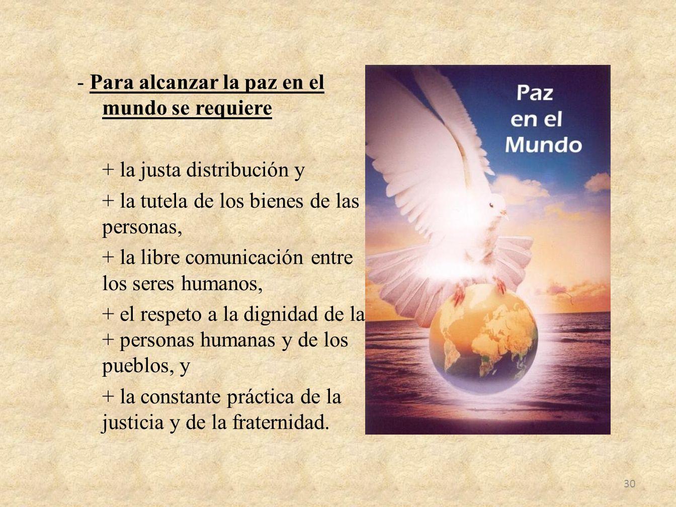 - Para alcanzar la paz en el mundo se requiere + la justa distribución y + la tutela de los bienes de las personas, + la libre comunicación entre los