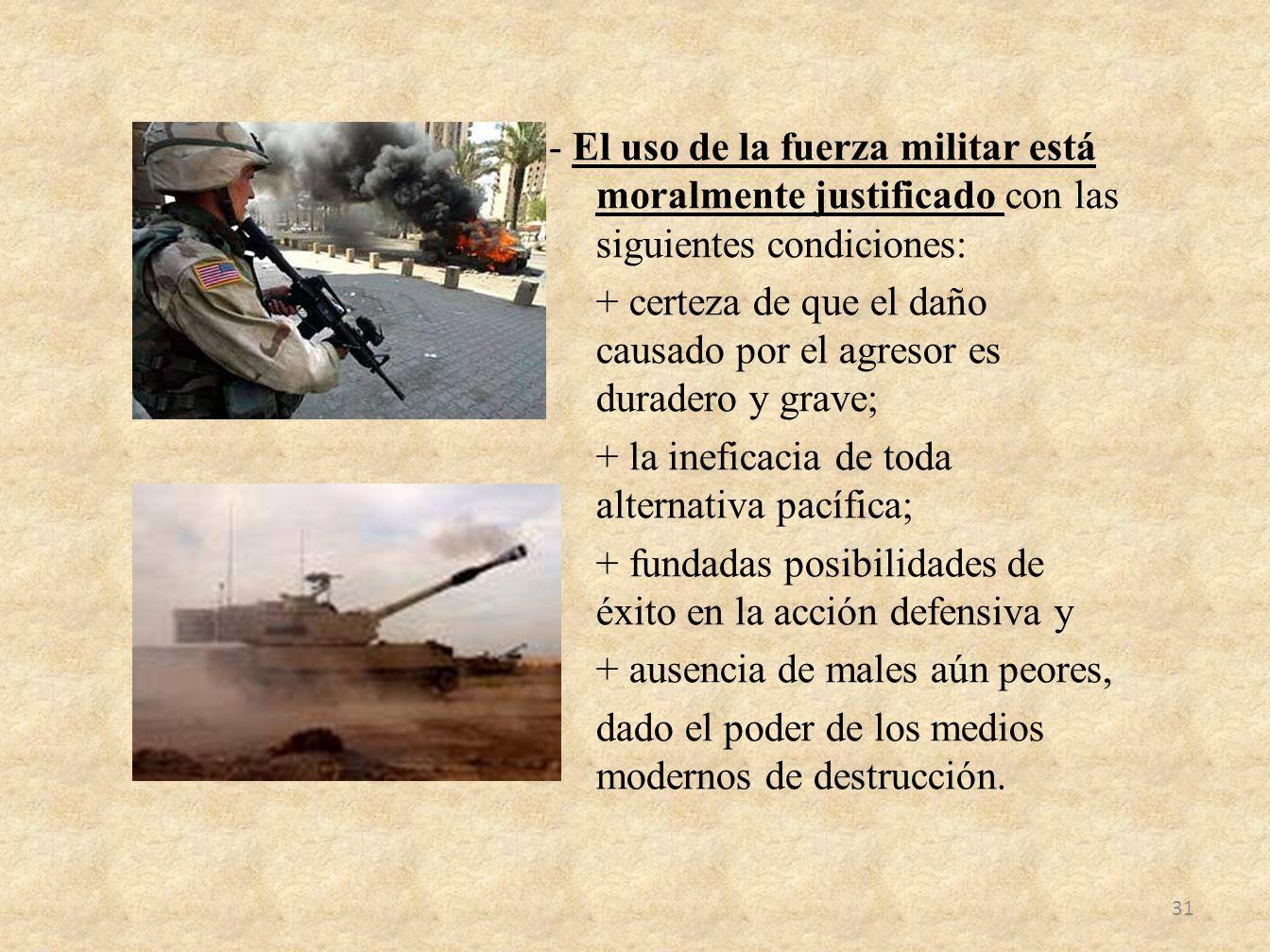 - El uso de la fuerza militar está moralmente justificado con las siguientes condiciones: + certeza de que el daño causado por el agresor es duradero