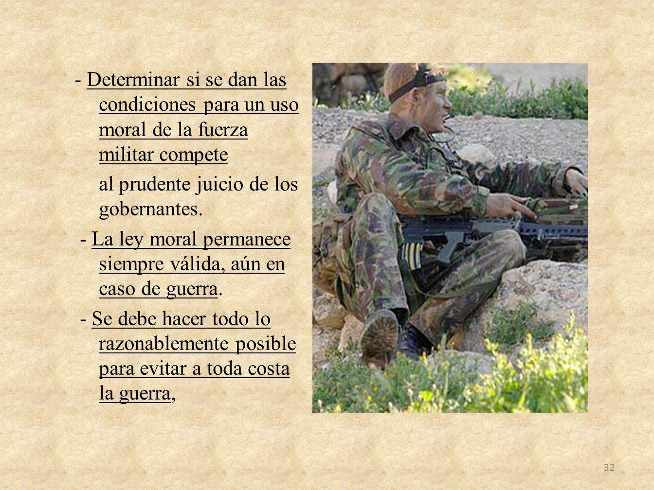 - Determinar si se dan las condiciones para un uso moral de la fuerza militar compete al prudente juicio de los gobernantes. - La ley moral permanece