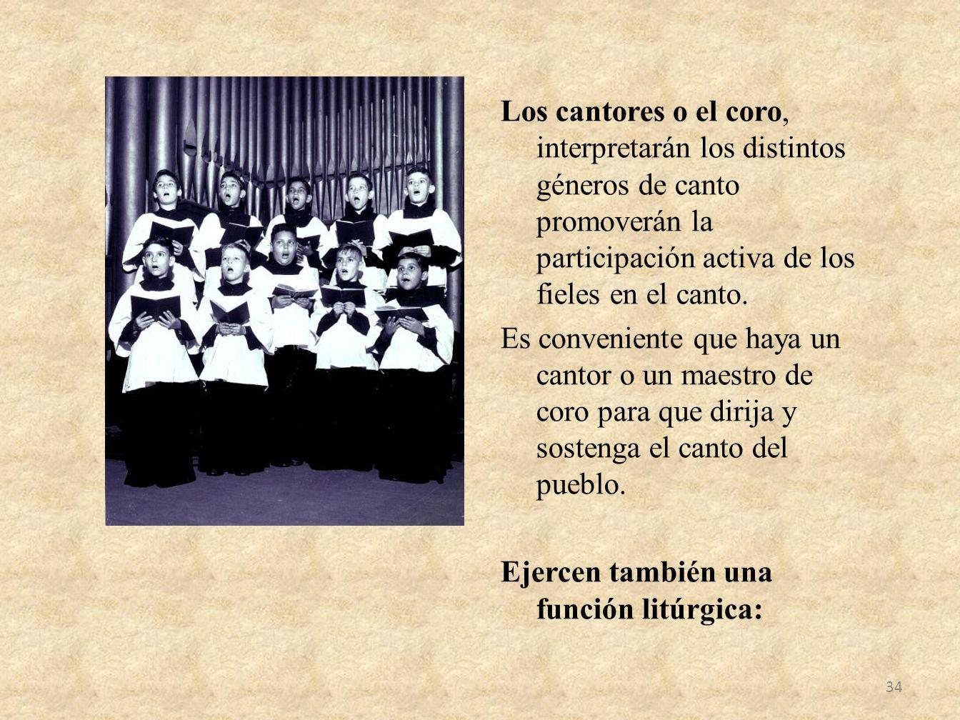 Los cantores o el coro, interpretarán los distintos géneros de canto promoverán la participación activa de los fieles en el canto. Es conveniente que