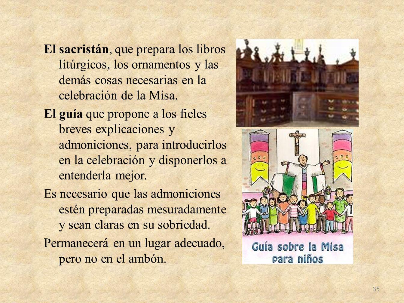 El sacristán, que prepara los libros litúrgicos, los ornamentos y las demás cosas necesarias en la celebración de la Misa. El guía que propone a los f