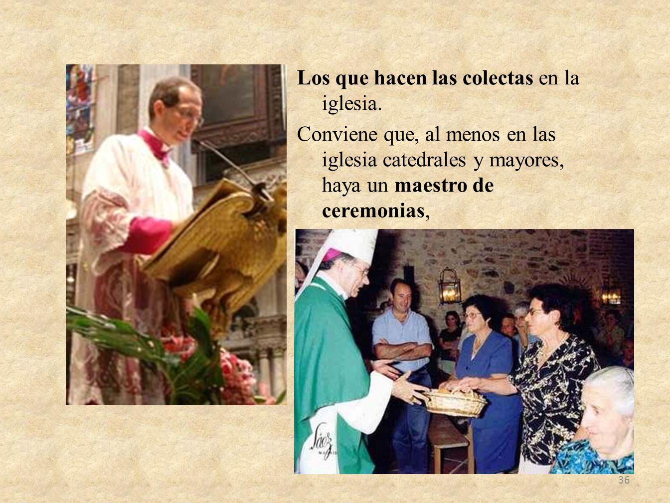 Los que hacen las colectas en la iglesia. Conviene que, al menos en las iglesia catedrales y mayores, haya un maestro de ceremonias, 36