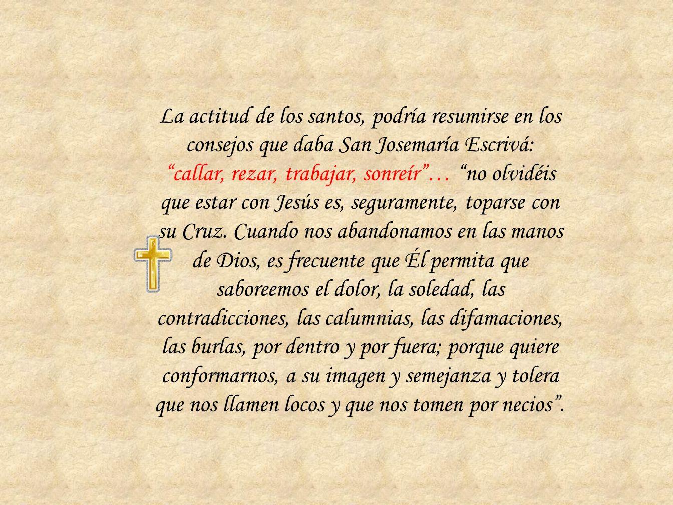 La actitud de los santos, podría resumirse en los consejos que daba San Josemaría Escrivá: callar, rezar, trabajar, sonreír… no olvidéis que estar con