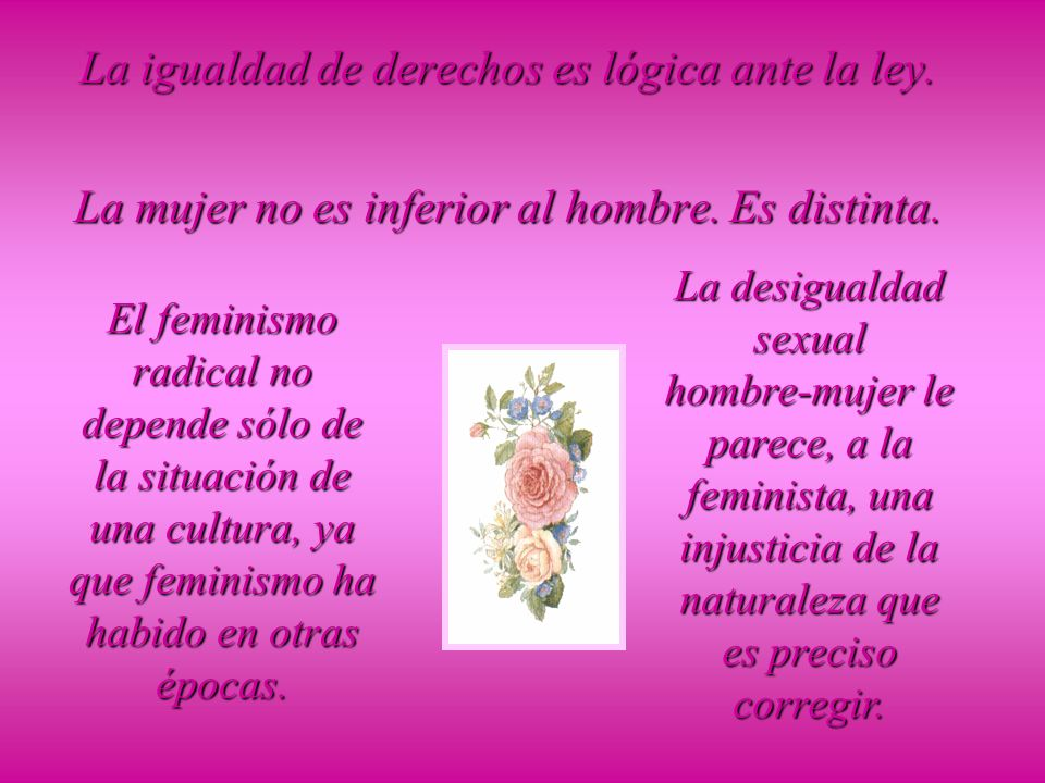 La igualdad de derechos es lógica ante la ley.La mujer no es inferior al hombre.