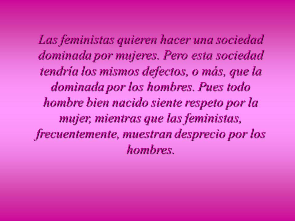 Las feministas quieren hacer una sociedad dominada por mujeres.