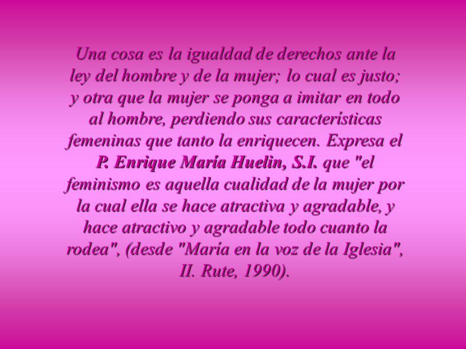Una cosa es la igualdad de derechos ante la ley del hombre y de la mujer; lo cual es justo; y otra que la mujer se ponga a imitar en todo al hombre, perdiendo sus características femeninas que tanto la enriquecen.
