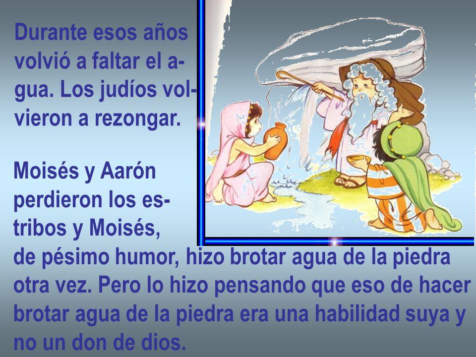 Durante esos años volvió a faltar el a- gua. Los judíos vol- vieron a rezongar. Moisés y Aarón perdieron los es- tribos y Moisés, de pésimo humor, hiz