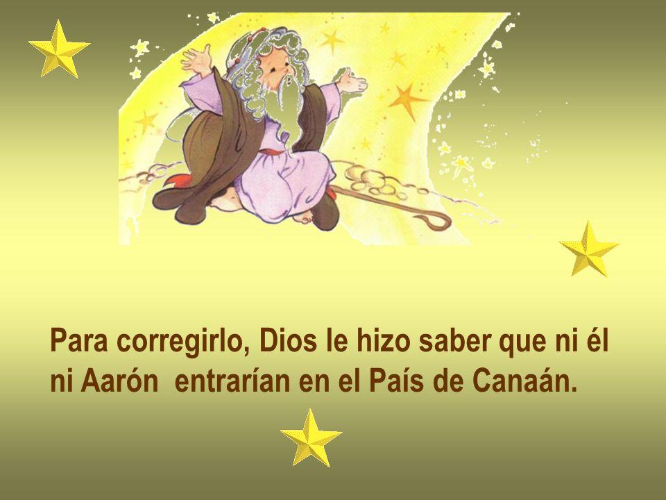Para corregirlo, Dios le hizo saber que ni él ni Aarón entrarían en el País de Canaán.