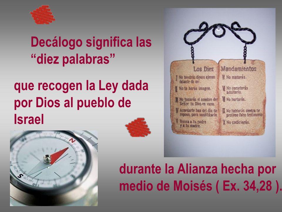 Decálogo significa las diez palabras que recogen la Ley dada por Dios al pueblo de Israel durante la Alianza hecha por medio de Moisés ( Ex. 34,28 ).