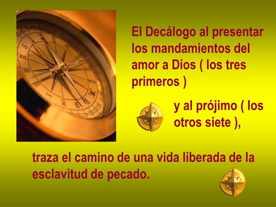 El Decálogo al presentar los mandamientos del amor a Dios ( los tres primeros ) y al prójimo ( los otros siete ), traza el camino de una vida liberada