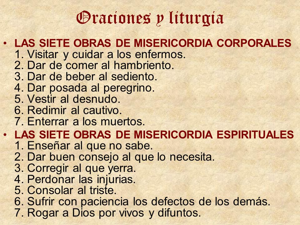 Oraciones y liturgia LAS SIETE OBRAS DE MISERICORDIA CORPORALES 1. Visitar y cuidar a los enfermos. 2. Dar de comer al hambriento. 3. Dar de beber al