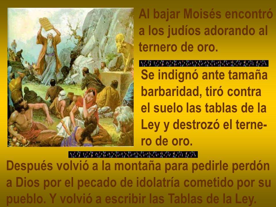 Al bajar Moisés encontró a los judíos adorando al ternero de oro. Se indignó ante tamaña barbaridad, tiró contra el suelo las tablas de la Ley y destr