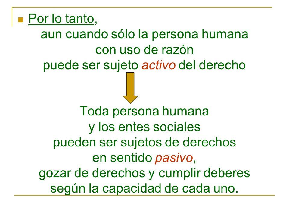 Por lo tanto, aun cuando sólo la persona humana con uso de razón puede ser sujeto activo del derecho Toda persona humana y los entes sociales pueden s