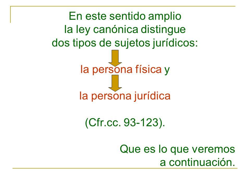 En este sentido amplio la ley canónica distingue dos tipos de sujetos jurídicos: la persona física y la persona jurídica (Cfr.cc. 93 123). Que es lo q