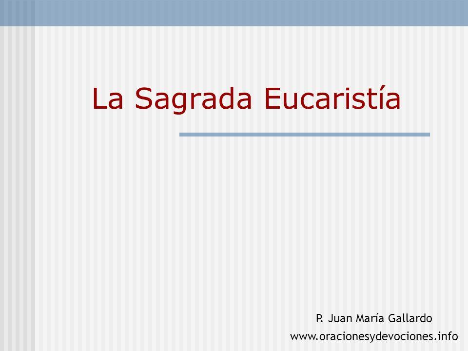 La Sagrada Eucaristía P. Juan María Gallardo www.oracionesydevociones.info
