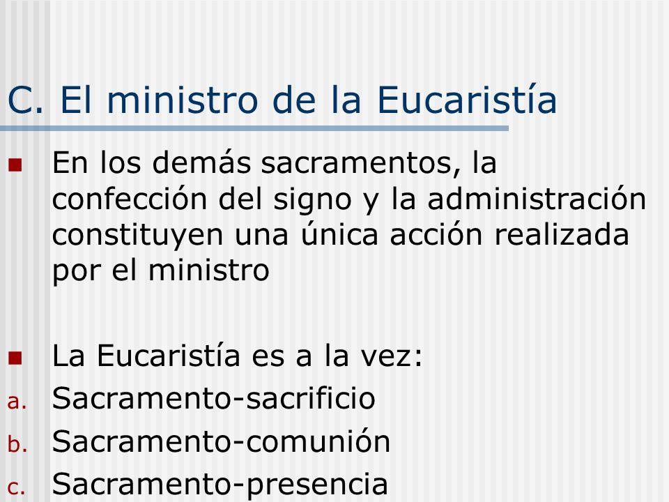 C. El ministro de la Eucaristía En los demás sacramentos, la confección del signo y la administración constituyen una única acción realizada por el mi