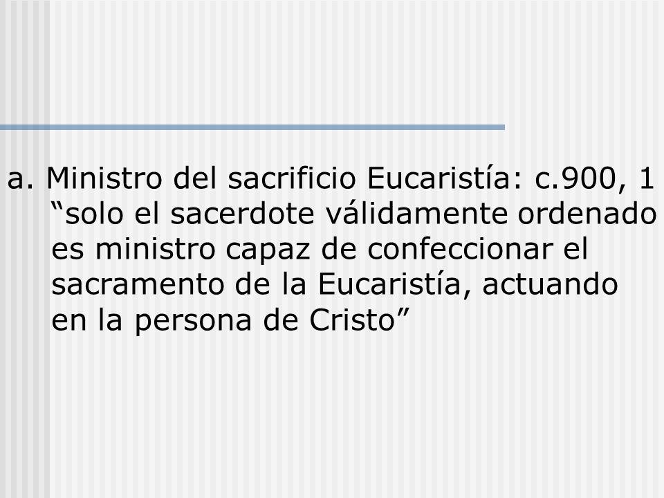 a. Ministro del sacrificio Eucaristía: c.900, 1 solo el sacerdote válidamente ordenado es ministro capaz de confeccionar el sacramento de la Eucaristí