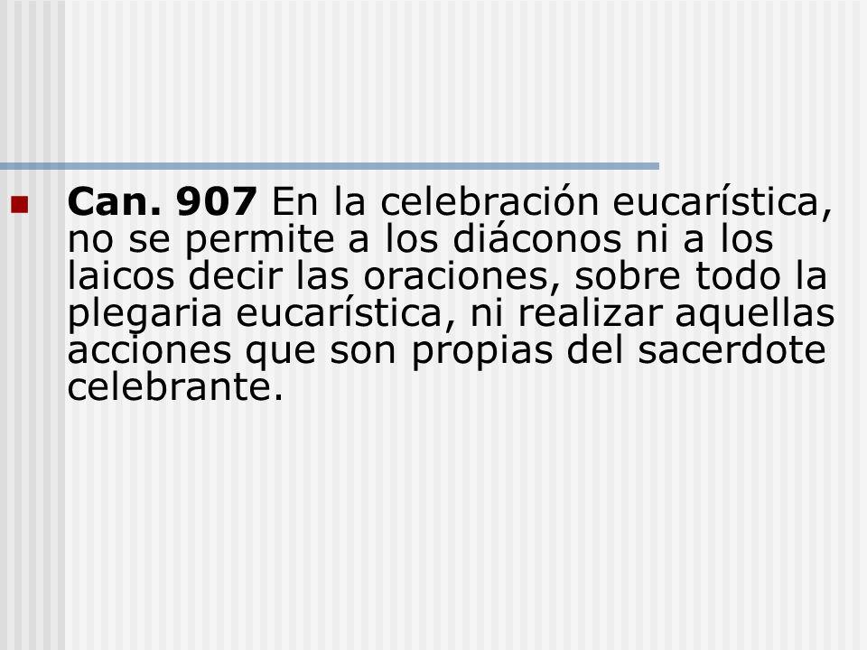 Can. 907 En la celebración eucarística, no se permite a los diáconos ni a los laicos decir las oraciones, sobre todo la plegaria eucarística, ni reali