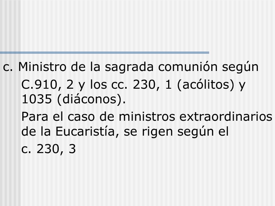 c. Ministro de la sagrada comunión según C.910, 2 y los cc. 230, 1 (acólitos) y 1035 (diáconos). Para el caso de ministros extraordinarios de la Eucar