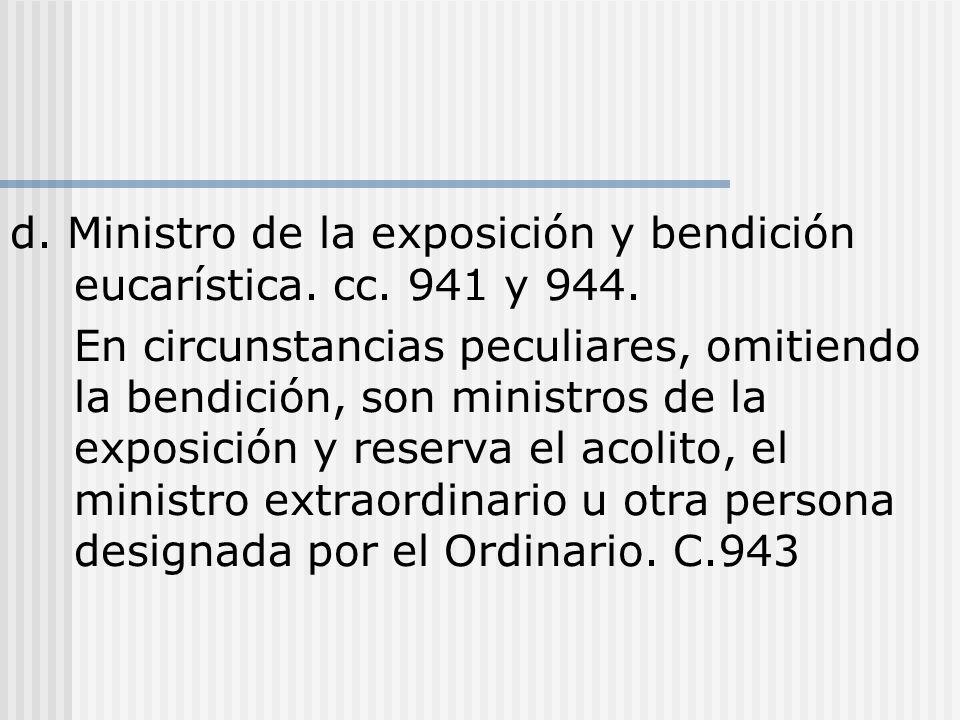 d. Ministro de la exposición y bendición eucarística. cc. 941 y 944. En circunstancias peculiares, omitiendo la bendición, son ministros de la exposic