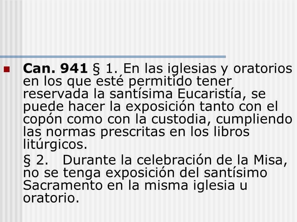 Can. 941§ 1. En las iglesias y oratorios en los que esté permitido tener reservada la santísima Eucaristía, se puede hacer la exposición tanto con el