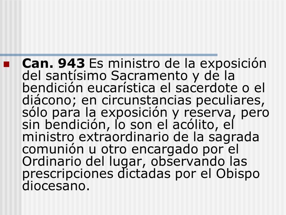 Can. 943Es ministro de la exposición del santísimo Sacramento y de la bendición eucarística el sacerdote o el diácono; en circunstancias peculiares, s