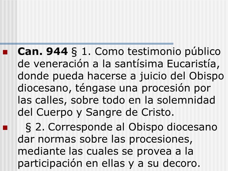 Can. 944 § 1. Como testimonio público de veneración a la santísima Eucaristía, donde pueda hacerse a juicio del Obispo diocesano, téngase una procesió