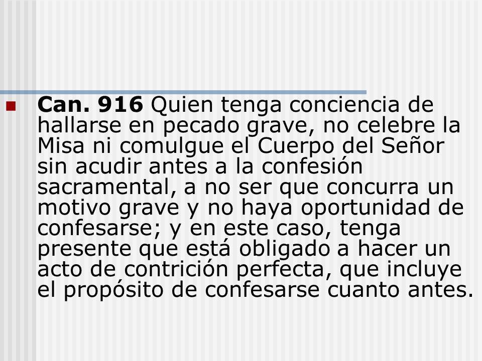 Can. 916 Quien tenga conciencia de hallarse en pecado grave, no celebre la Misa ni comulgue el Cuerpo del Señor sin acudir antes a la confesión sacram